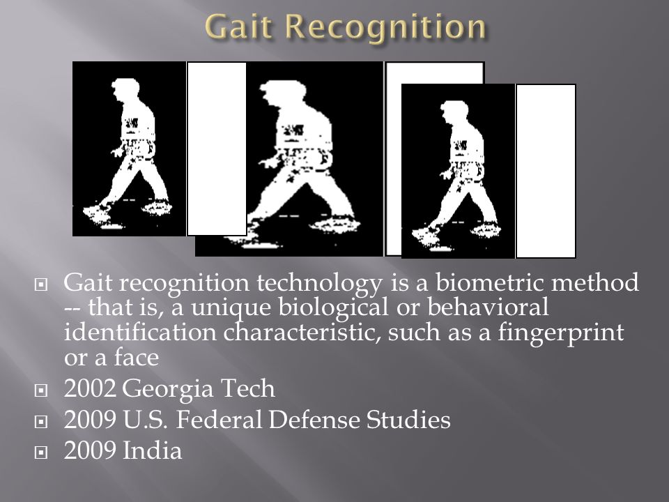 Gait recognition technology is a biometric method -- that is, a unique biological or behavioral identification characteristic, such as a fingerprint o