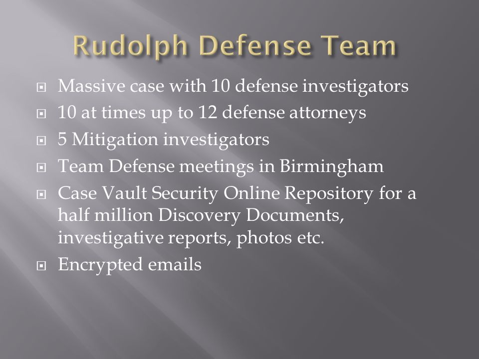 Massive case with 10 defense investigators 10 at times up to 12 defense attorneys 5 Mitigation investigators Team Defense meetings in Birmingham Case Vault Security Online Repository for a half million Discovery Documents, investigative reports, photos etc.