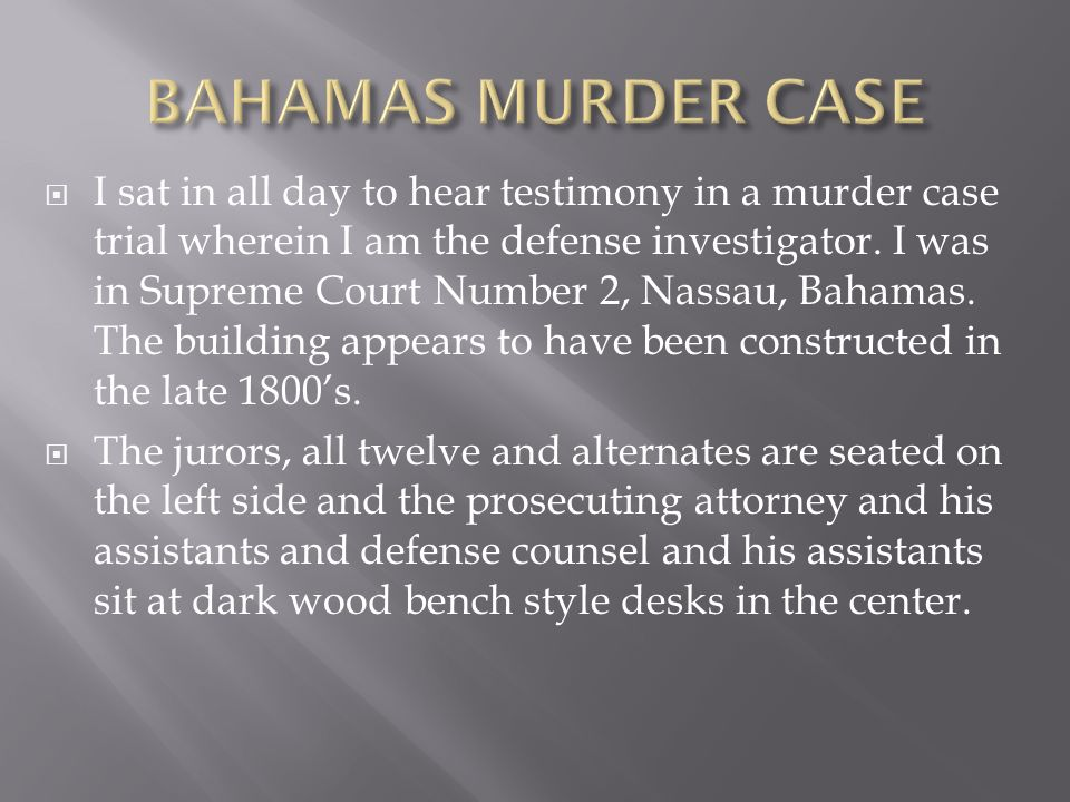 I sat in all day to hear testimony in a murder case trial wherein I am the defense investigator. I was in Supreme Court Number 2, Nassau, Bahamas. The