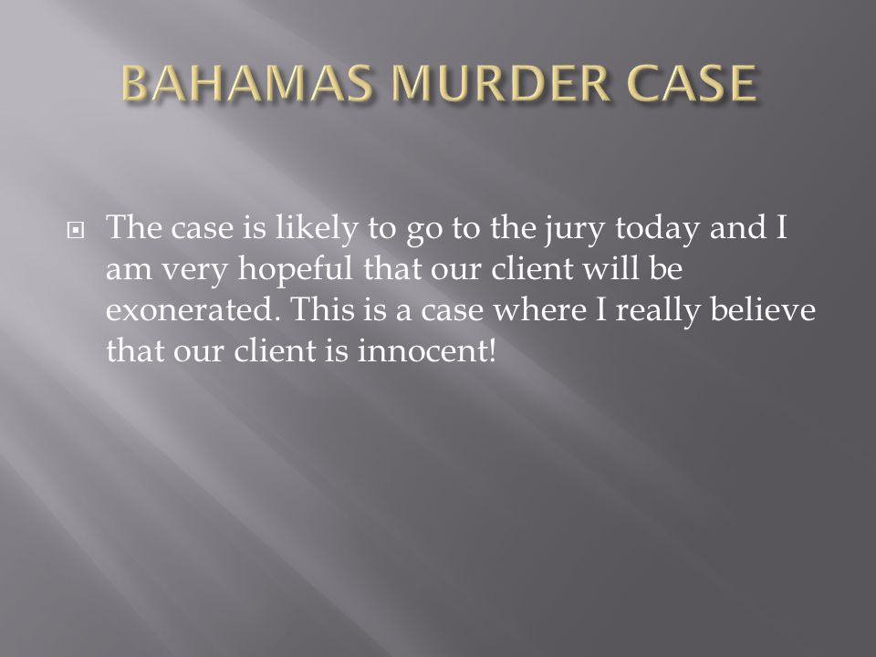 The case is likely to go to the jury today and I am very hopeful that our client will be exonerated.
