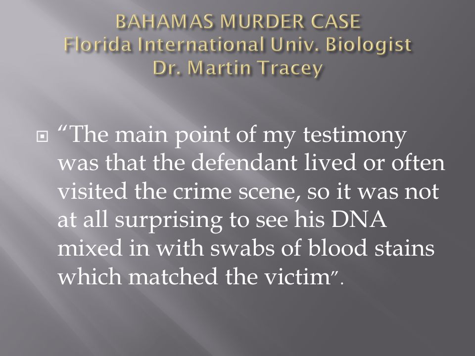 The main point of my testimony was that the defendant lived or often visited the crime scene, so it was not at all surprising to see his DNA mixed in with swabs of blood stains which matched the victim.