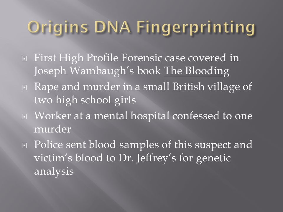 First High Profile Forensic case covered in Joseph Wambaughs book The Blooding Rape and murder in a small British village of two high school girls Worker at a mental hospital confessed to one murder Police sent blood samples of this suspect and victims blood to Dr.