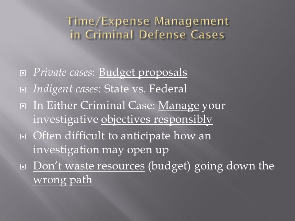 Private cases : Budget proposals Indigent cases : State vs. Federal In Either Criminal Case: Manage your investigative objectives responsibly Often di