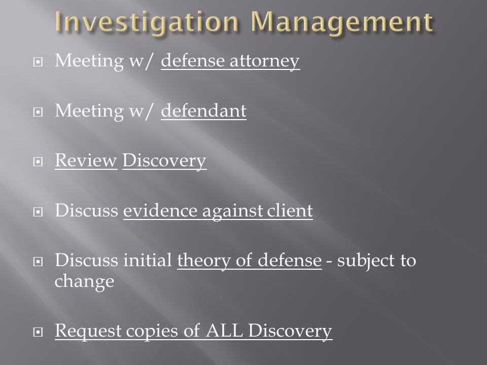 Meeting w/ defense attorney Meeting w/ defendant Review Discovery Discuss evidence against client Discuss initial theory of defense - subject to change Request copies of ALL Discovery