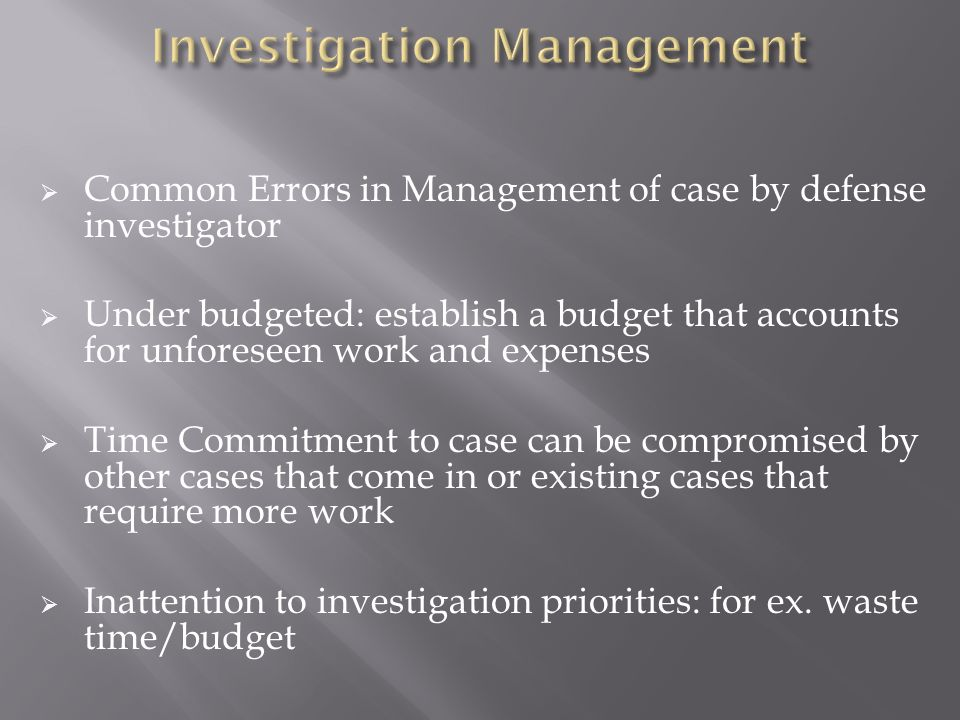 Common Errors in Management of case by defense investigator Under budgeted: establish a budget that accounts for unforeseen work and expenses Time Commitment to case can be compromised by other cases that come in or existing cases that require more work Inattention to investigation priorities: for ex.