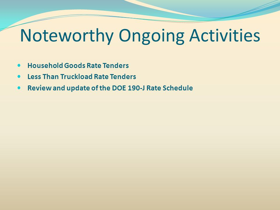 Noteworthy Ongoing Activities Household Goods Rate Tenders Less Than Truckload Rate Tenders Review and update of the DOE 190-J Rate Schedule
