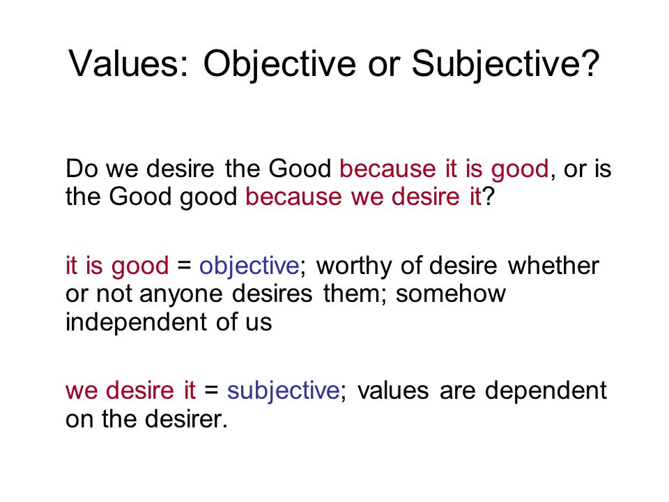 Values: Objective or Subjective? Do we desire the Good because it is good, or is the Good good because we desire it? it is good = objective; worthy of
