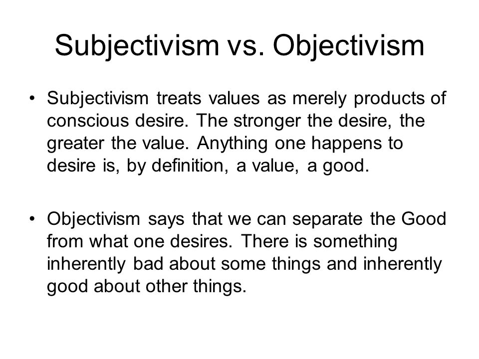 Subjectivism vs. Objectivism Subjectivism treats values as merely products of conscious desire. The stronger the desire, the greater the value. Anythi