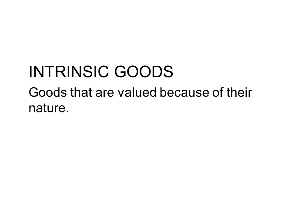 INTRINSIC GOODS Goods that are valued because of their nature.