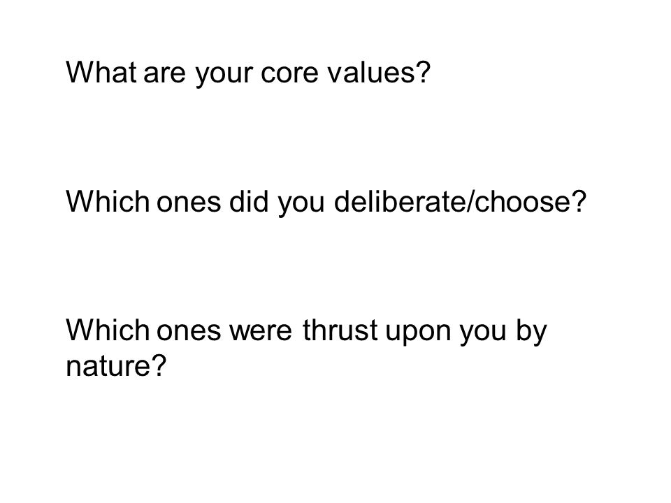 What are your core values? Which ones did you deliberate/choose? Which ones were thrust upon you by nature?