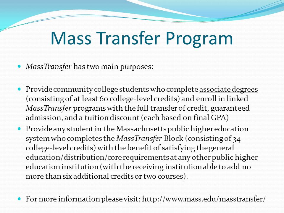 Mass Transfer Program MassTransfer has two main purposes: Provide community college students who complete associate degrees (consisting of at least 60
