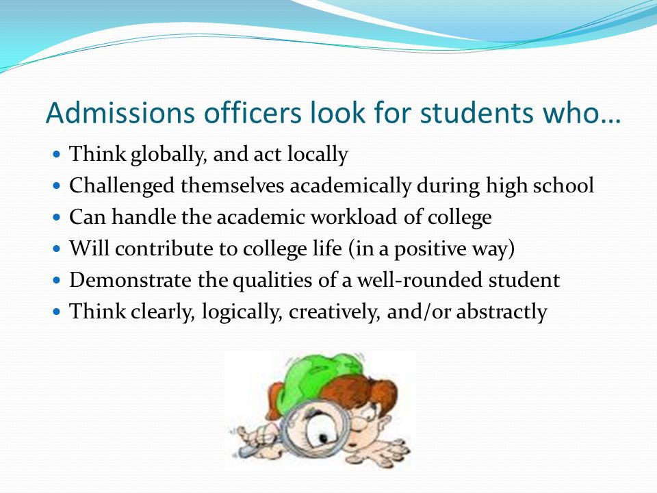 Admissions officers look for students who… Think globally, and act locally Challenged themselves academically during high school Can handle the academ