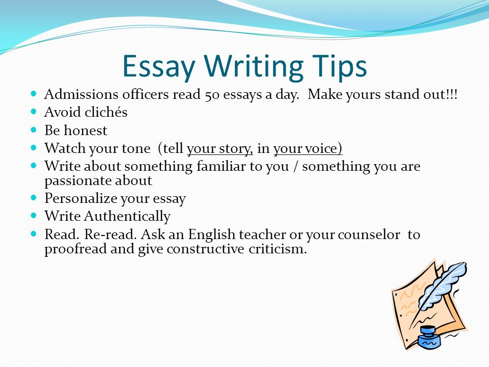 Essay Writing Tips Admissions officers read 50 essays a day. Make yours stand out!!! Avoid clichés Be honest Watch your tone (tell your story, in your