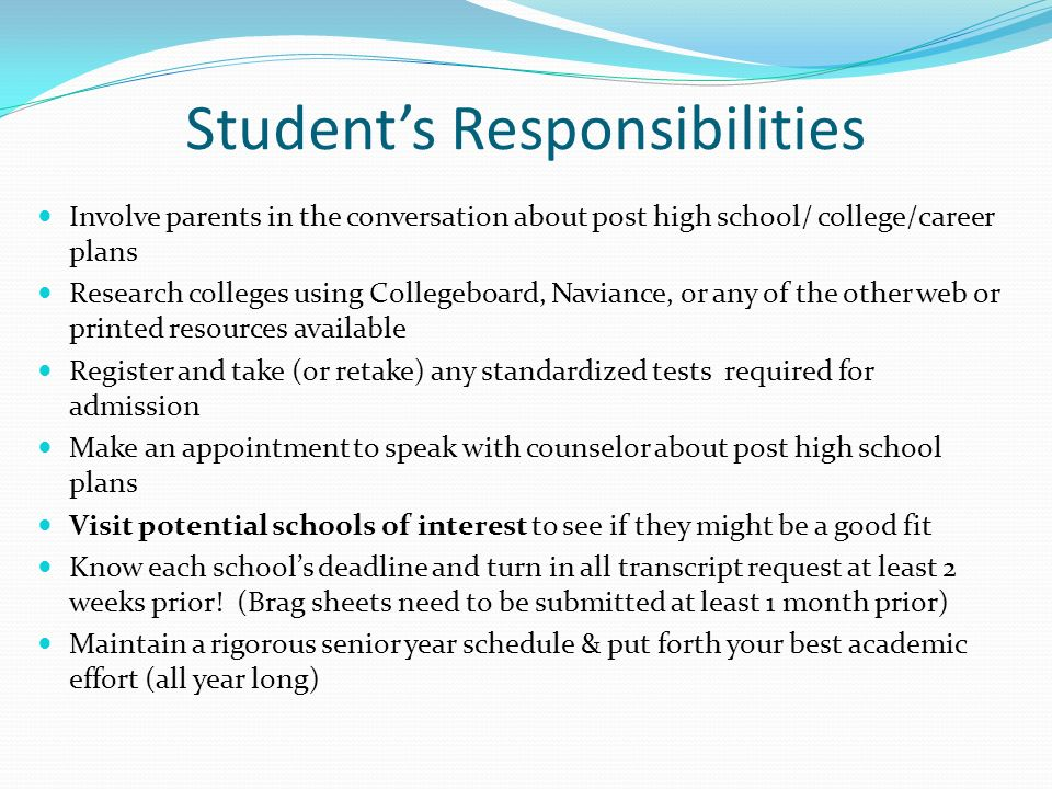 Students Responsibilities Involve parents in the conversation about post high school/ college/career plans Research colleges using Collegeboard, Navia