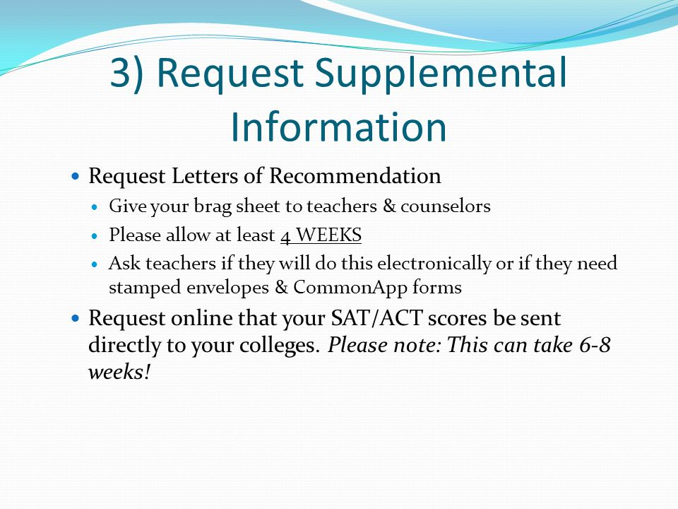3) Request Supplemental Information Request Letters of Recommendation Give your brag sheet to teachers & counselors Please allow at least 4 WEEKS Ask