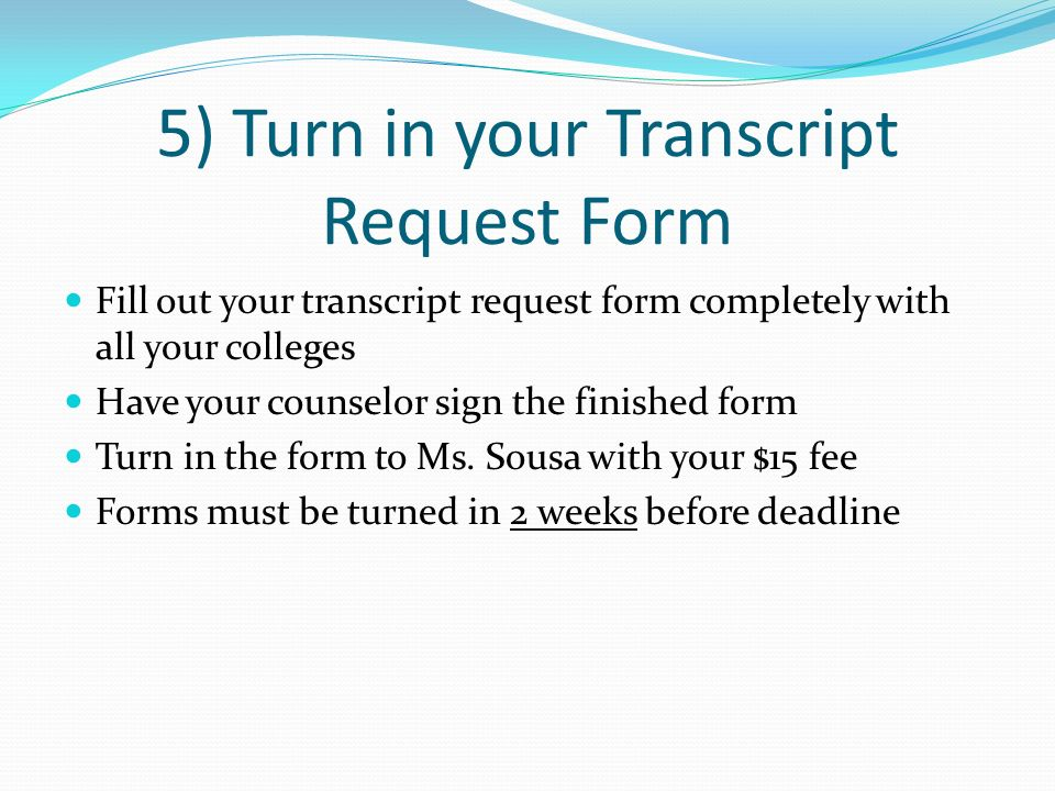 5) Turn in your Transcript Request Form Fill out your transcript request form completely with all your colleges Have your counselor sign the finished
