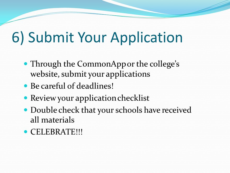 6) Submit Your Application Through the CommonApp or the colleges website, submit your applications Be careful of deadlines! Review your application ch