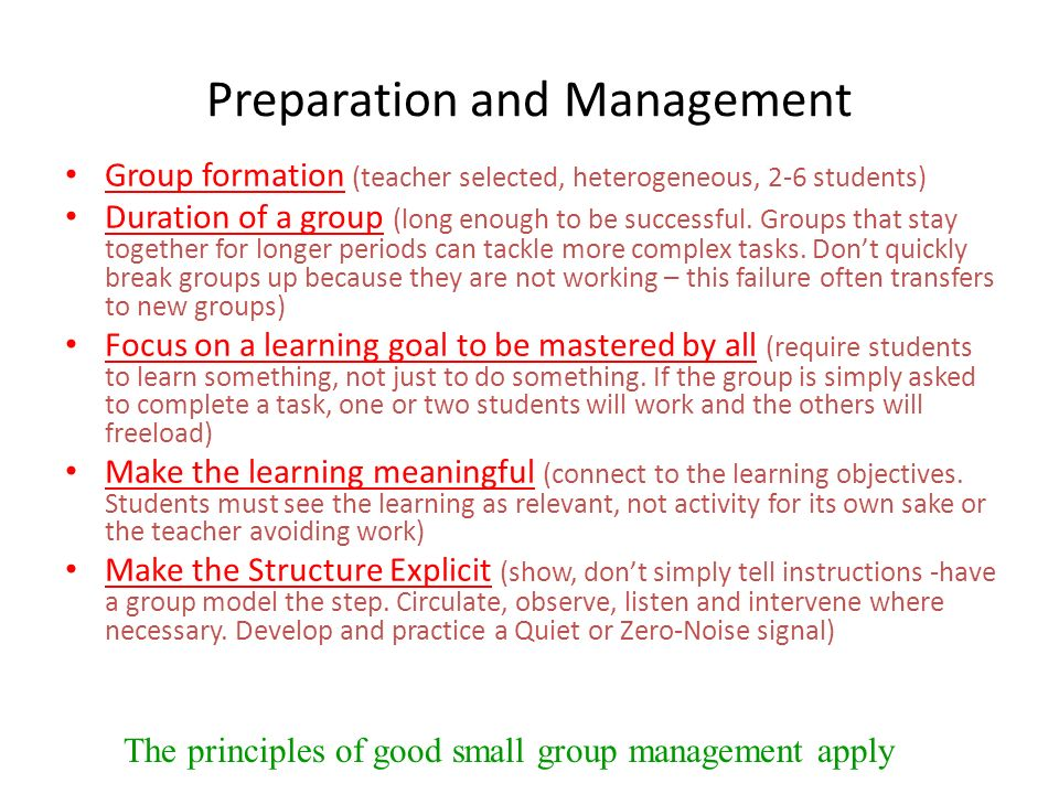 Preparation and Management Group formation (teacher selected, heterogeneous, 2-6 students) Duration of a group (long enough to be successful. Groups t