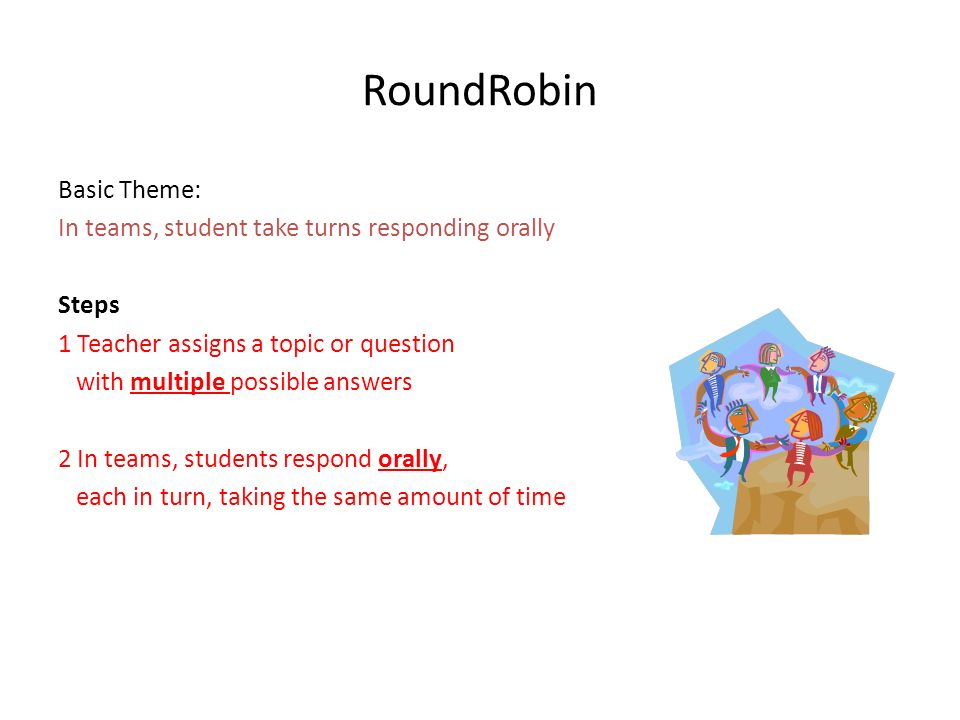 RoundRobin Basic Theme: In teams, student take turns responding orally Steps 1 Teacher assigns a topic or question with multiple possible answers 2 In