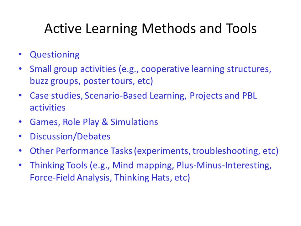 Active Learning Methods and Tools Questioning Small group activities (e.g., cooperative learning structures, buzz groups, poster tours, etc) Case stud