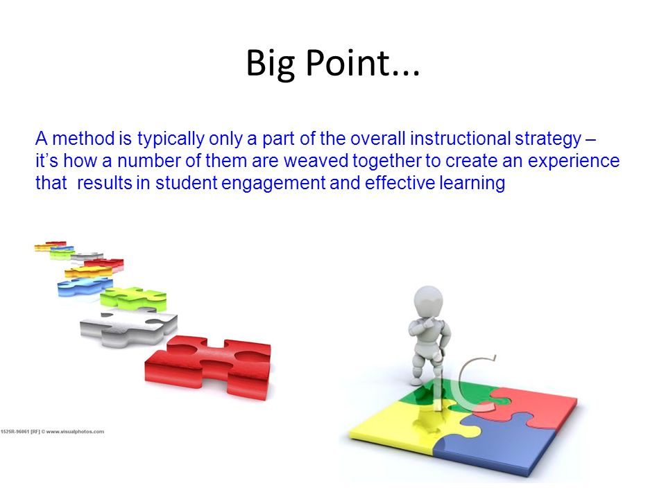Big Point... A method is typically only a part of the overall instructional strategy – its how a number of them are weaved together to create an exper