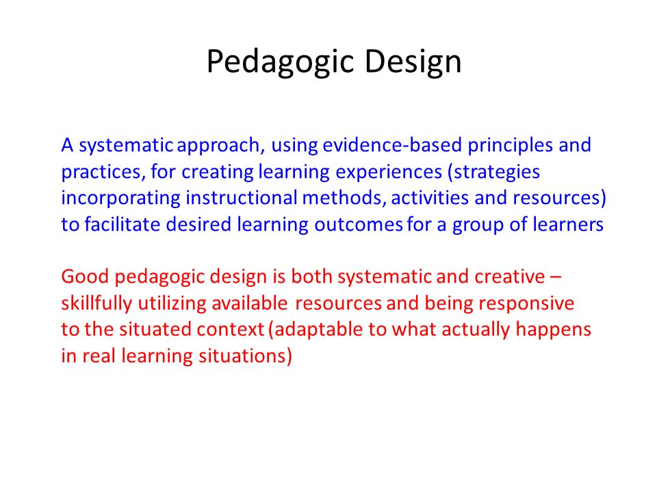 Pedagogic Design A systematic approach, using evidence-based principles and practices, for creating learning experiences (strategies incorporating ins