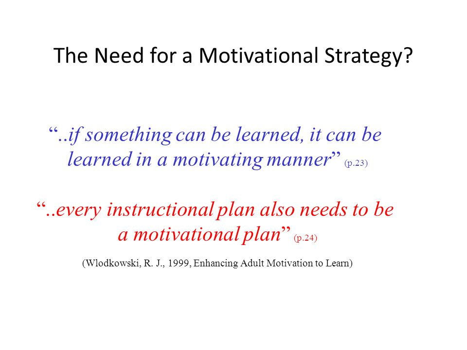 The Need for a Motivational Strategy?..if something can be learned, it can be learned in a motivating manner (p.23)..every instructional plan also nee