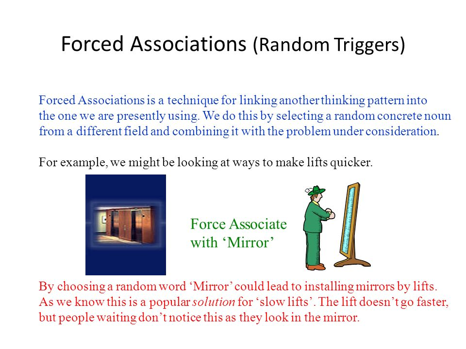 Forced Associations (Random Triggers) Forced Associations is a technique for linking another thinking pattern into the one we are presently using. We