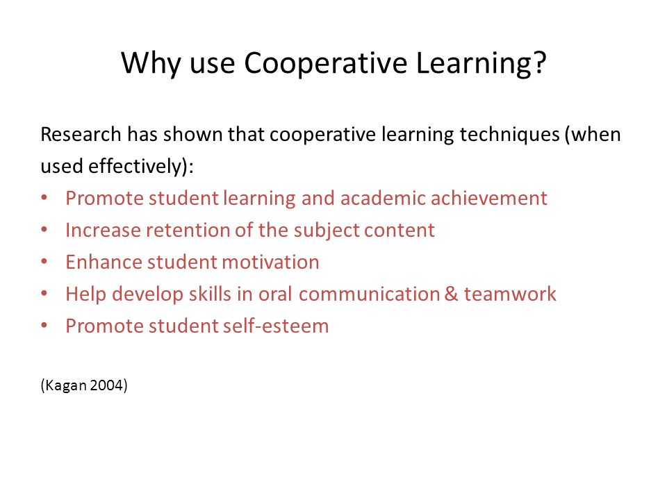 Why use Cooperative Learning? Research has shown that cooperative learning techniques (when used effectively): Promote student learning and academic a