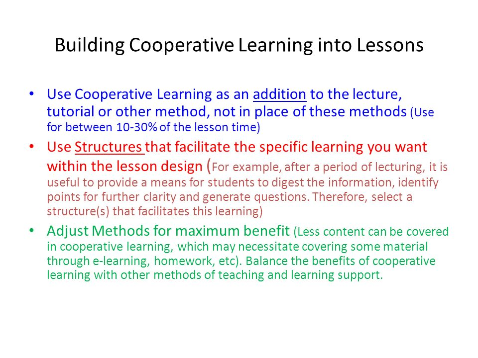 Building Cooperative Learning into Lessons Use Cooperative Learning as an addition to the lecture, tutorial or other method, not in place of these met