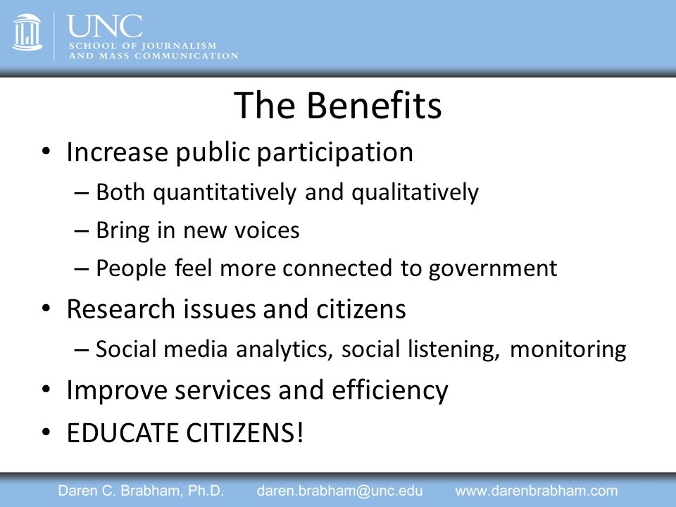 The Benefits Increase public participation – Both quantitatively and qualitatively – Bring in new voices – People feel more connected to government Research issues and citizens – Social media analytics, social listening, monitoring Improve services and efficiency EDUCATE CITIZENS!