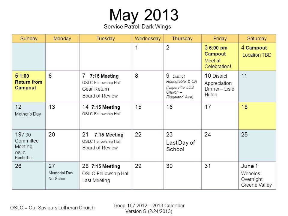 Troop 107 2012 – 2013 Calendar Version G (2/24/2013) OSLC = Our Saviours Lutheran Church May 2013 SundayMondayTuesdayWednesdayThursdayFridaySaturday 123 6:00 pm Campout Meet at Celebration.