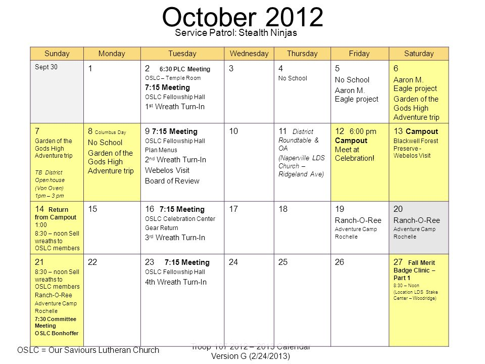 Troop 107 2012 – 2013 Calendar Version G (2/24/2013) OSLC = Our Saviours Lutheran Church October 2012 SundayMondayTuesdayWednesdayThursdayFridaySaturday Sept 30 12 6:30 PLC Meeting OSLC – Temple Room 7:15 Meeting OSLC Fellowship Hall 1 st Wreath Turn-In 34 No School 5 No School Aaron M.
