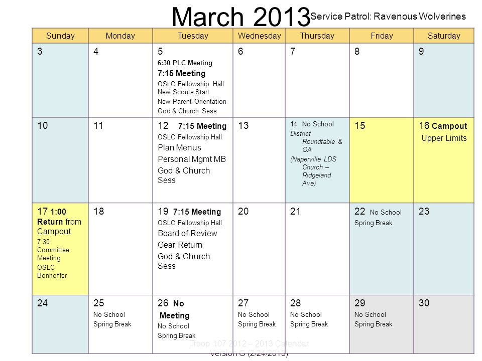 Troop 107 2012 – 2013 Calendar Version G (2/24/2013) March 2013 SundayMondayTuesdayWednesdayThursdayFridaySaturday 345 6:30 PLC Meeting 7:15 Meeting OSLC Fellowship Hall New Scouts Start New Parent Orientation God & Church Sess 6789 101112 7:15 Meeting OSLC Fellowship Hall Plan Menus Personal Mgmt MB God & Church Sess 13 14No School District Roundtable & OA (Naperville LDS Church – Ridgeland Ave) 1516 Campout Upper Limits 17 1:00 Return from Campout 7:30 Committee Meeting OSLC Bonhoffer 1819 7:15 Meeting OSLC Fellowship Hall Board of Review Gear Return God & Church Sess 202122 No School Spring Break 23 2425 No School Spring Break 26 No Meeting No School Spring Break 27 No School Spring Break 28 No School Spring Break 29 No School Spring Break 30 Service Patrol: Ravenous Wolverines