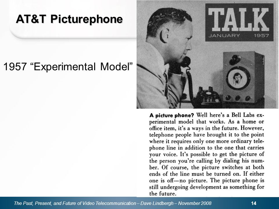The Past, Present, and Future of Video Telecommunication – Dave Lindbergh – November 2008 14 AT&T Picturephone 1957 Experimental Model