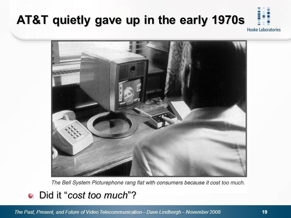 The Past, Present, and Future of Video Telecommunication – Dave Lindbergh – November 2008 19 AT&T quietly gave up in the early 1970s Did it cost too m