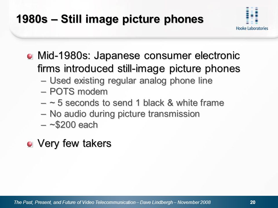 The Past, Present, and Future of Video Telecommunication – Dave Lindbergh – November s – Still image picture phones Mid-1980s: Japanese consumer electronic firms introduced still-image picture phones –Used existing regular analog phone line –POTS modem –~ 5 seconds to send 1 black & white frame –No audio during picture transmission –~$200 each Very few takers