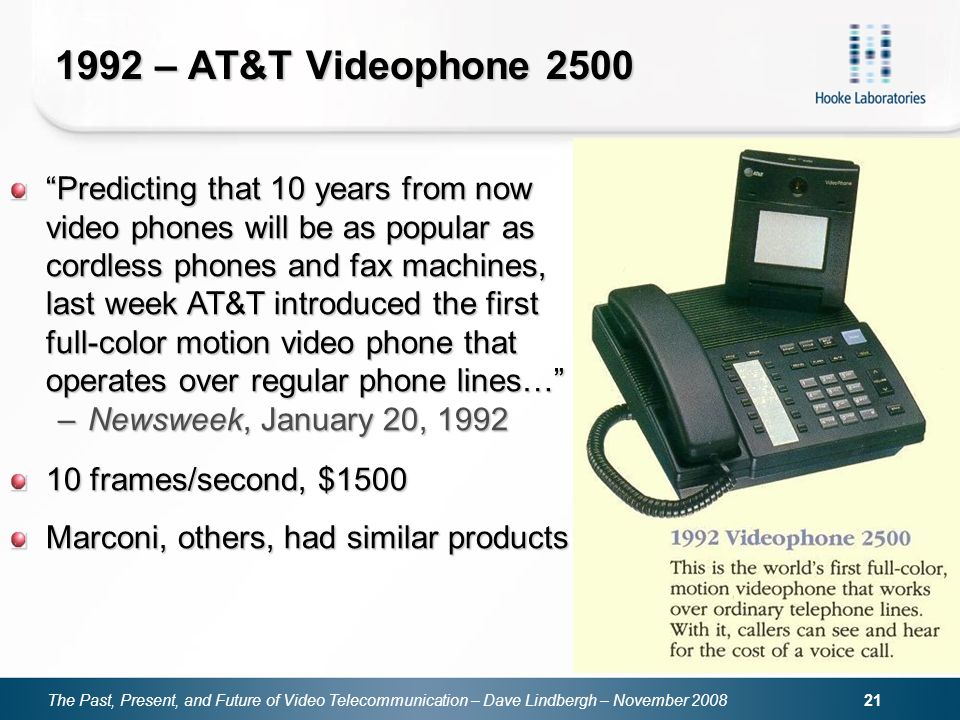 The Past, Present, and Future of Video Telecommunication – Dave Lindbergh – November – AT&T Videophone 2500 Predicting that 10 years from now video phones will be as popular as cordless phones and fax machines, last week AT&T introduced the first full-color motion video phone that operates over regular phone lines… –Newsweek, January 20, frames/second, $1500 Marconi, others, had similar products