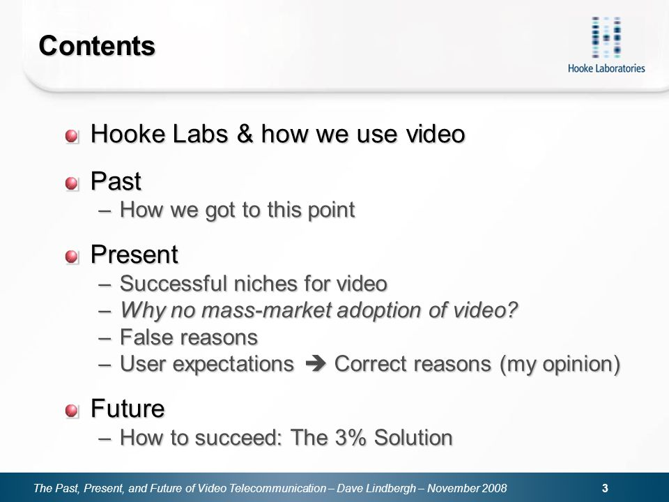 The Past, Present, and Future of Video Telecommunication – Dave Lindbergh – November Contents Hooke Labs & how we use video Past –How we got to this point Present –Successful niches for video –Why no mass-market adoption of video.