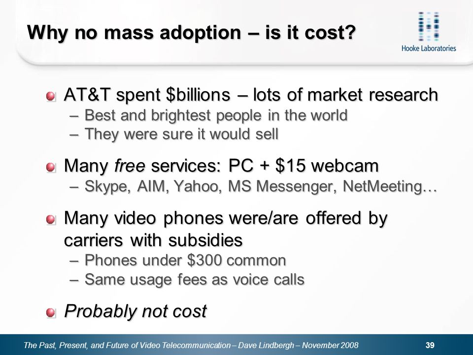 The Past, Present, and Future of Video Telecommunication – Dave Lindbergh – November 2008 39 Why no mass adoption – is it cost? AT&T spent $billions –