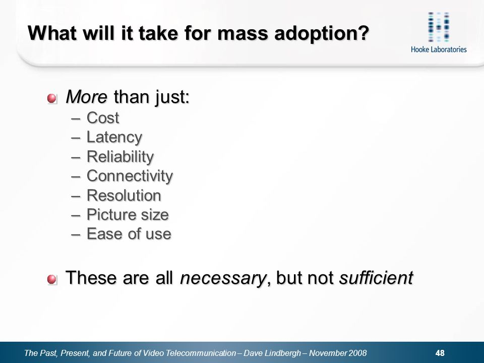 The Past, Present, and Future of Video Telecommunication – Dave Lindbergh – November 2008 48 What will it take for mass adoption? More than just: –Cos