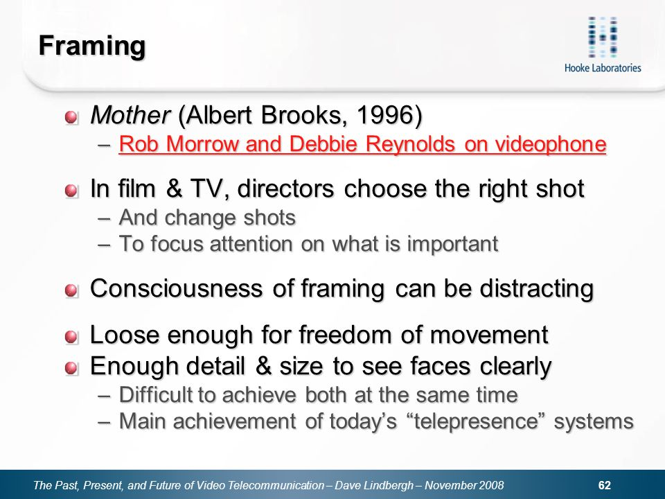 The Past, Present, and Future of Video Telecommunication – Dave Lindbergh – November Framing Mother (Albert Brooks, 1996) –Rob Morrow and Debbie Reynolds on videophone Rob Morrow and Debbie Reynolds on videophoneRob Morrow and Debbie Reynolds on videophone In film & TV, directors choose the right shot –And change shots –To focus attention on what is important Consciousness of framing can be distracting Loose enough for freedom of movement Enough detail & size to see faces clearly –Difficult to achieve both at the same time –Main achievement of todays telepresence systems
