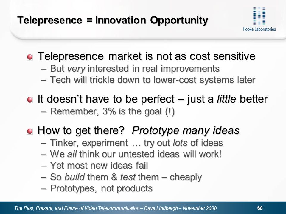 The Past, Present, and Future of Video Telecommunication – Dave Lindbergh – November Telepresence = Innovation Opportunity Telepresence market is not as cost sensitive –But very interested in real improvements –Tech will trickle down to lower-cost systems later It doesnt have to be perfect – just a little better –Remember, 3% is the goal (!) How to get there.