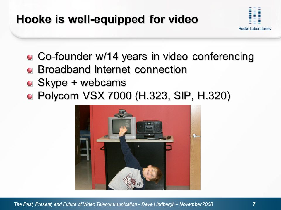 The Past, Present, and Future of Video Telecommunication – Dave Lindbergh – November 2008 7 Hooke is well-equipped for video Co-founder w/14 years in