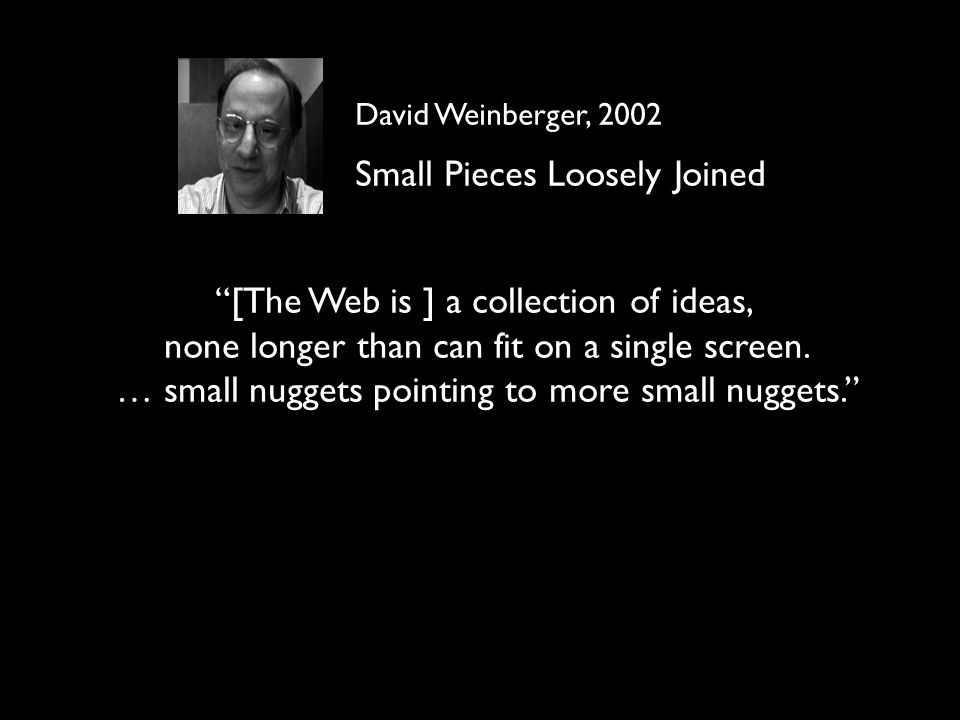 David Weinberger, 2002 Small Pieces Loosely Joined [The Web is ] a collection of ideas, none longer than can fit on a single screen. … small nuggets p