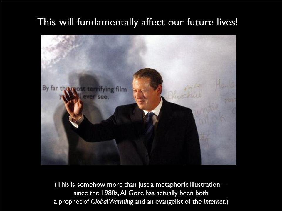This will fundamentally affect our future lives! (This is somehow more than just a metaphoric illustration – since the 1980s, Al Gore has actually bee