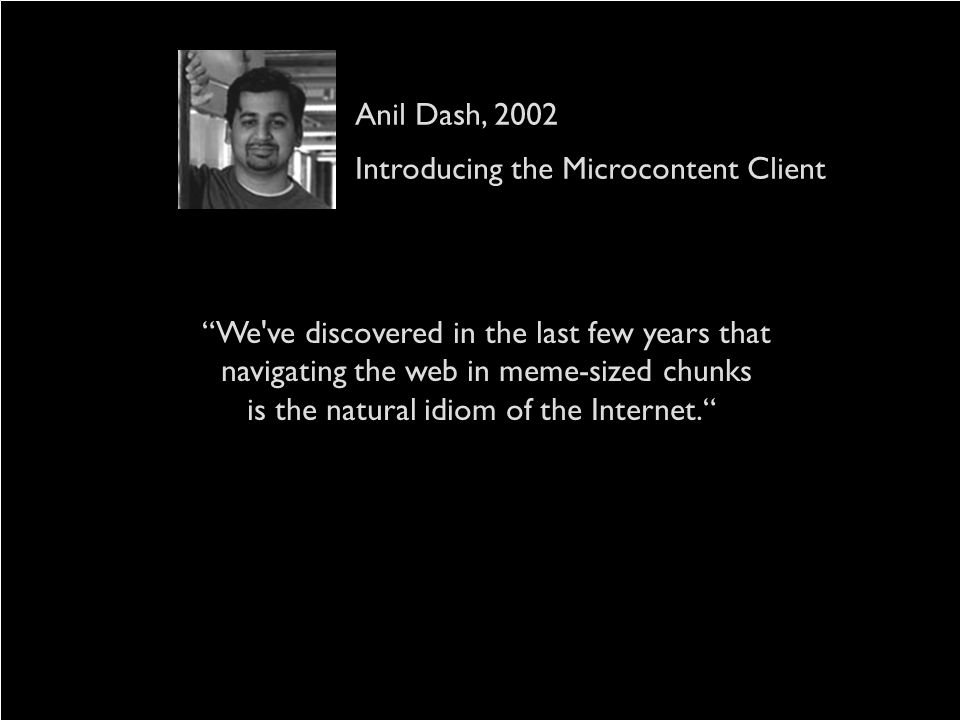 We've discovered in the last few years that navigating the web in meme-sized chunks is the natural idiom of the Internet. Anil Dash, 2002 Introducing
