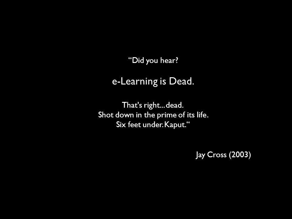 Did you hear? e-Learning is Dead. That's right... dead. Shot down in the prime of its life. Six feet under. Kaput. Jay Cross (2003)