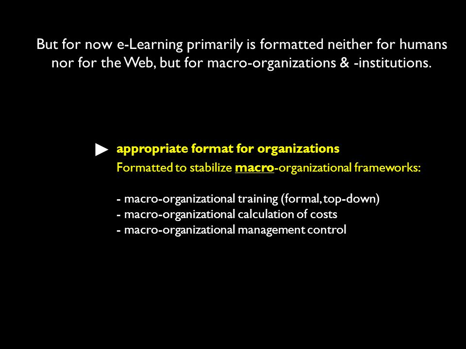 But for now e-Learning primarily is formatted neither for humans nor for the Web, but for macro-organizations & -institutions. appropriate format for
