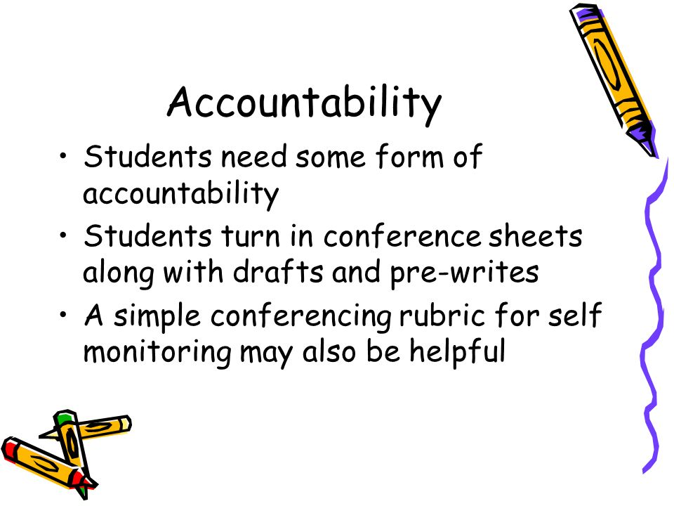 Accountability Students need some form of accountability Students turn in conference sheets along with drafts and pre-writes A simple conferencing rubric for self monitoring may also be helpful